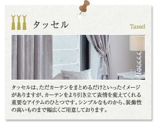 お取り扱い商品|タッセル:タッセルは、ただカーテンをまとめるだけといったイメージがありますが、カーテンをより引き立て表情を変えてくれる重要なアイテムのひとつです。シンプルなものから、装飾性の高いものまで幅広くご用意しております。