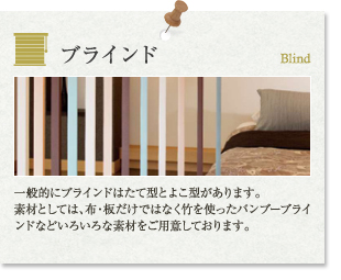 お取り扱い商品|ブラインド:一般的にブラインドはたて型とよこ型があります。素材としては、布・板だけではなく竹を使ったバンブーブラインドなどいろいろな素材をご用意しております。